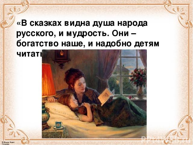 «В сказках видна душа народа русского, и мудрость. Они – богатство наше, и надобно детям читать побольше сказок». © Фокина Лидия Петровна