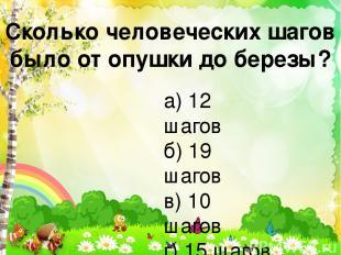 Сколько человеческих шагов было от опушки до березы? а) 12 шагов б) 19 шагов в)