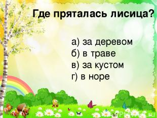 Где пряталась лисица? а) за деревом б) в траве в) за кустом г) в норе