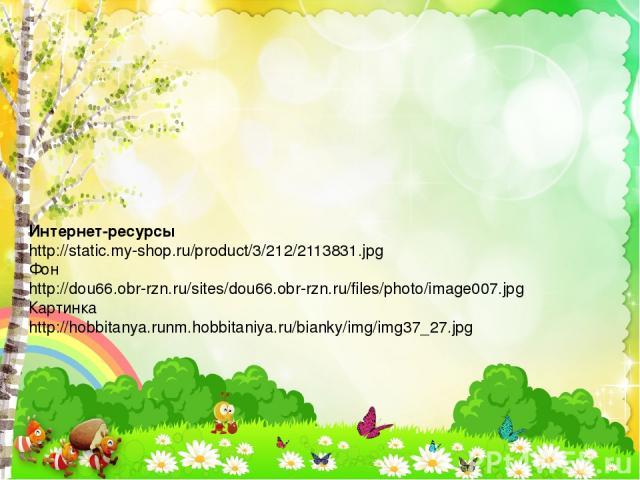 Интернет-ресурсы http://static.my-shop.ru/product/3/212/2113831.jpg Фон http://dou66.obr-rzn.ru/sites/dou66.obr-rzn.ru/files/photo/image007.jpg Картинка http://hobbitanya.runm.hobbitaniya.ru/bianky/img/img37_27.jpg