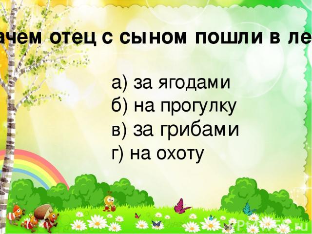 Зачем отец с сыном пошли в лес? а) за ягодами б) на прогулку в) за грибами г) на охоту