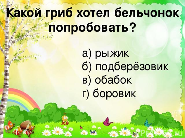 Какой гриб хотел бельчонок попробовать? а) рыжик б) подберёзовик в) обабок г) боровик