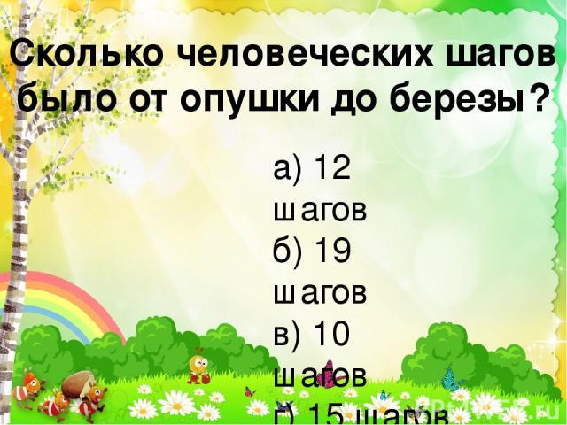 Сколько человеческих шагов было от опушки до березы? а) 12 шагов б) 19 шагов в) 10 шагов г) 15 шагов
