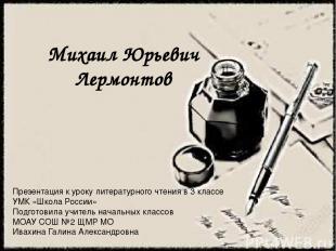 Михаил Юрьевич Лермонтов Презентация к уроку литературного чтения в 3 классе УМК