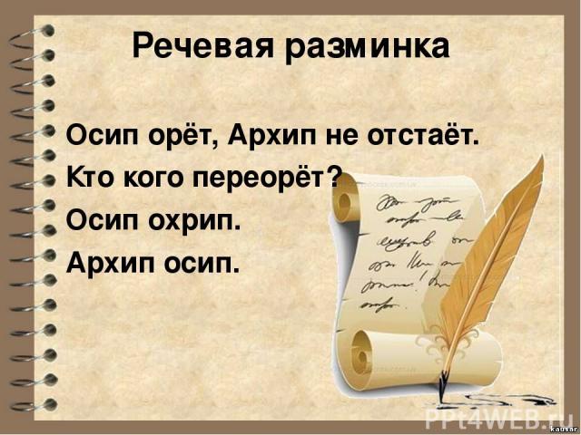 Речевая разминка Осип орёт, Архип не отстаёт. Кто кого переорёт? Осип охрип. Архип осип.
