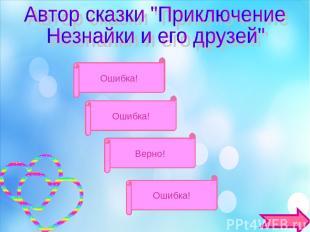 А.С.Пушкин Ошибка! С.Я.Маршак Н.Н. Носов Г.Б.Остер Ошибка! Ошибка! Верно!