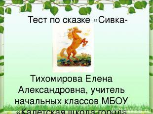Тест по сказке «Сивка-бурка» Тихомирова Елена Александровна, учитель начальных к