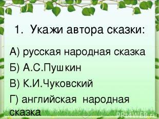1. Укажи автора сказки: А) русская народная сказка Б) А.С.Пушкин В) К.И.Чуковски
