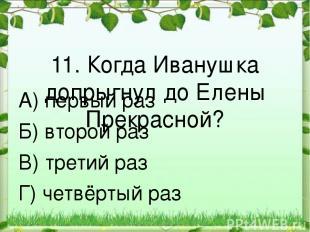 11. Когда Иванушка допрыгнул до Елены Прекрасной? А) первый раз Б) второй раз В)