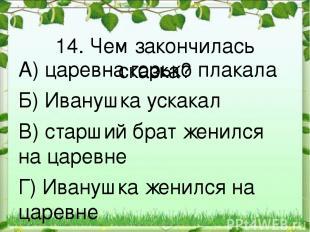 14. Чем закончилась сказка? А) царевна горько плакала Б) Иванушка ускакал В) ста