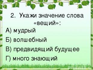 2. Укажи значение слова «вещий»: А) мудрый Б) волшебный В) предвидящий будущее Г