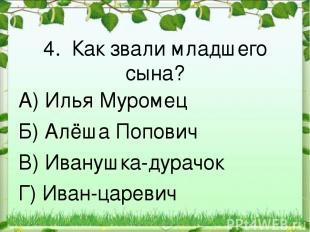 4. Как звали младшего сына? А) Илья Муромец Б) Алёша Попович В) Иванушка-дурачок