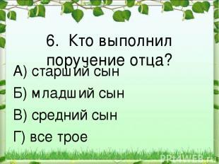 6. Кто выполнил поручение отца? А) старший сын Б) младший сын В) средний сын Г)
