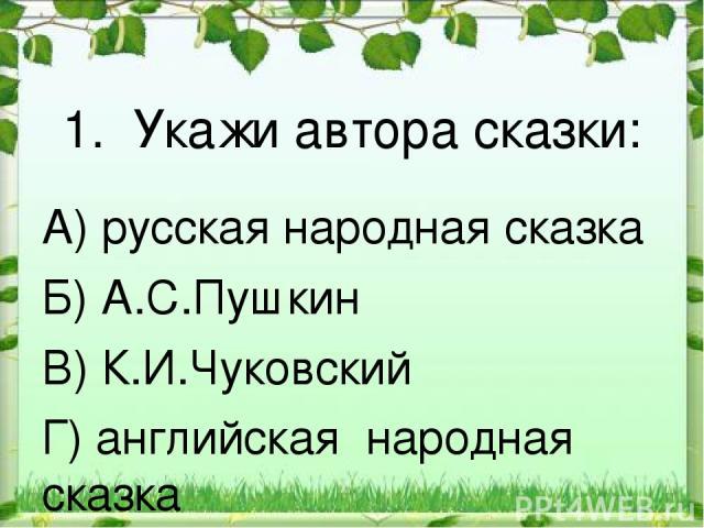 1. Укажи автора сказки: А) русская народная сказка Б) А.С.Пушкин В) К.И.Чуковский Г) английская народная сказка