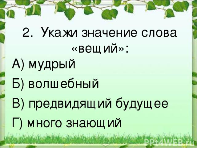 2. Укажи значение слова «вещий»: А) мудрый Б) волшебный В) предвидящий будущее Г) много знающий