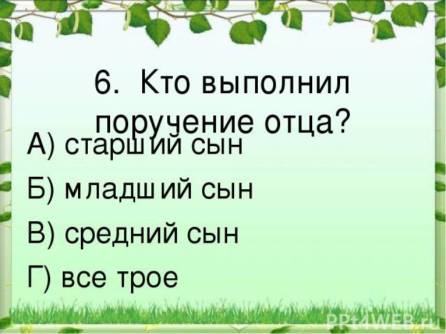 6. Кто выполнил поручение отца? А) старший сын Б) младший сын В) средний сын Г) все трое