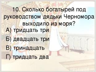 10. Сколько богатырей под руководством дядьки Черномора выходило из моря? А) три