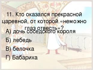 11. Кто оказался прекрасной царевной, от которой «неможно глаз отвесть»? А) дочь