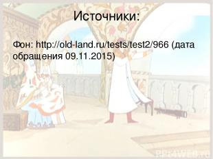 Источники: Фон: http://old-land.ru/tests/test2/966 (дата обращения 09.11.2015)