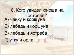 8. Кого увидел юноша на острове? А) чайку и коршуна Б) лебедь и коршуна В) лебед