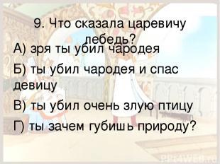 9. Что сказала царевичу лебедь? А) зря ты убил чародея Б) ты убил чародея и спас