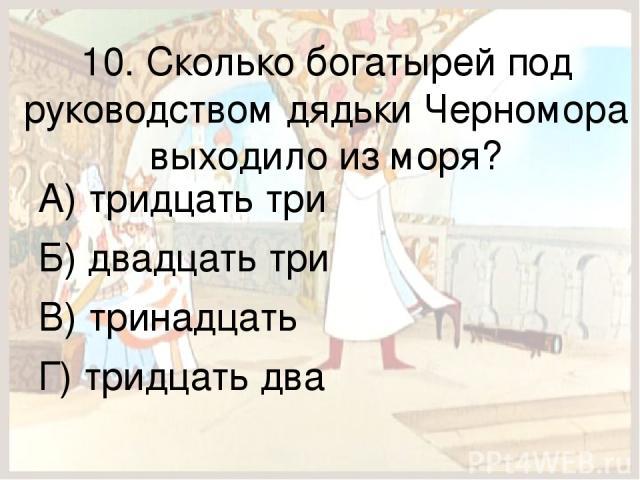 10. Сколько богатырей под руководством дядьки Черномора выходило из моря? А) тридцать три Б) двадцать три В) тринадцать Г) тридцать два
