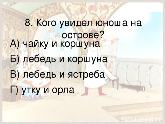 8. Кого увидел юноша на острове? А) чайку и коршуна Б) лебедь и коршуна В) лебедь и ястреба Г) утку и орла