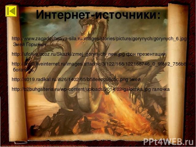 Интернет-источники: http://www.zagadochnaya-sila.ru/images/stories/picture/gorynych/gorynych_6.jpg Змей Горыныч http://ufolive.ucoz.ru/Skazki/zmej_gorynych_new.jpg фон презентации http://img0.liveinternet.ru/images/attach/c/3/122/168/122168746_0_9f8…