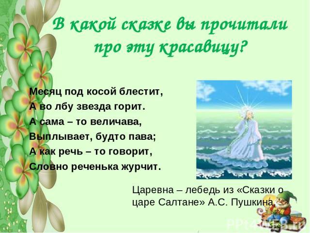 В какой сказке вы прочитали про эту красавицу? Месяц под косой блестит, А во лбу звезда горит. А сама – то величава, Выплывает, будто пава; А как речь – то говорит, Словно реченька журчит. Царевна – лебедь из «Сказки о царе Салтане» А.С. Пушкина.