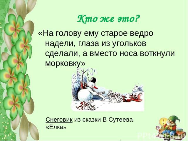 Кто же это? «На голову ему старое ведро надели, глаза из угольков сделали, а вместо носа воткнули морковку» Снеговик из сказки В Сутеева «Ёлка»