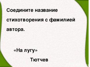 Соедините название стихотворения с фамилией автора. «На лугу» Тютчев «Зима недар