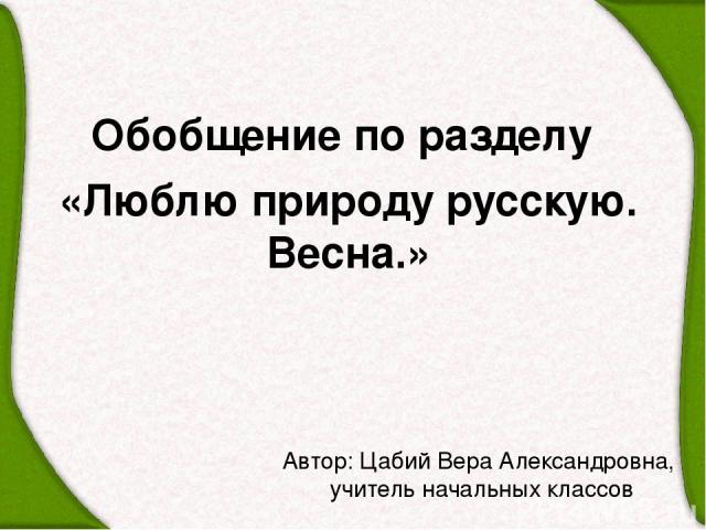 Автор: Цабий Вера Александровна, учитель начальных классов Обобщение по разделу «Люблю природу русскую. Весна.»