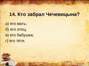 14. Кто забрал Чечевицына? а) его мать; б) его отец; в) его бабушка; г) его тётя