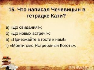 15. Что написал Чечевицын в тетрадке Кати? а) «До свидания!»; б) «До новых встре