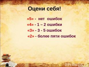 Оцени себя! «5» - нет ошибок «4» - 1 – 2 ошибки «3» - 3 - 5 ошибок «2» - более п