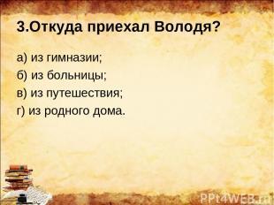 3.Откуда приехал Володя? а) из гимназии; б) из больницы; в) из путешествия; г) и