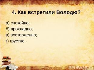 4. Как встретили Володю? а) спокойно; б) прохладно; в) восторженно; г) грустно.