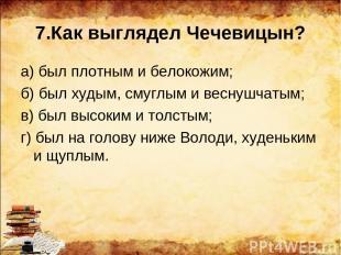 7.Как выглядел Чечевицын? а) был плотным и белокожим; б) был худым, смуглым и ве