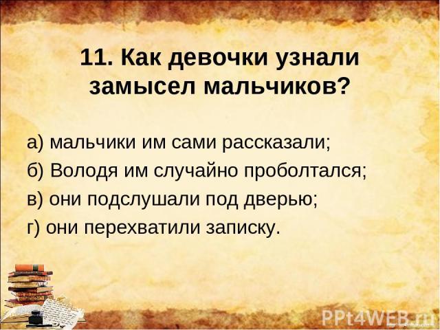 11. Как девочки узнали замысел мальчиков? а) мальчики им сами рассказали; б) Володя им случайно проболтался; в) они подслушали под дверью; г) они перехватили записку. http://ku4mina.ucoz.ru/