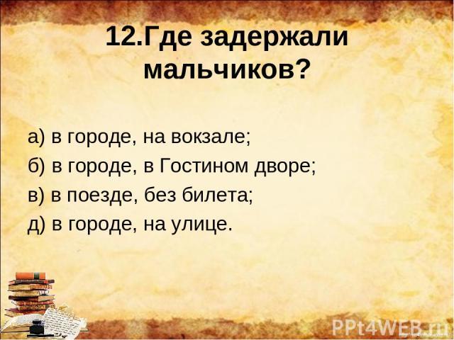 12.Где задержали мальчиков? а) в городе, на вокзале; б) в городе, в Гостином дворе; в) в поезде, без билета; д) в городе, на улице. http://ku4mina.ucoz.ru/