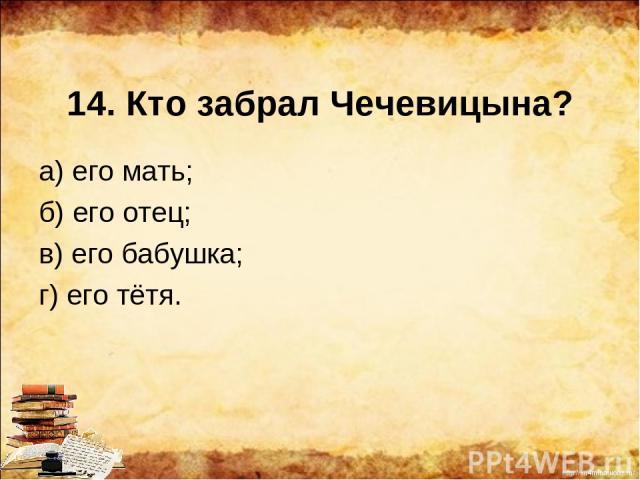 14. Кто забрал Чечевицына? а) его мать; б) его отец; в) его бабушка; г) его тётя. http://ku4mina.ucoz.ru/