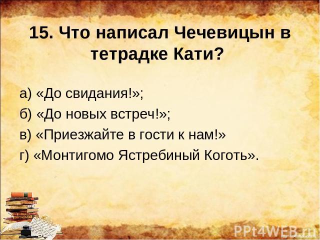 15. Что написал Чечевицын в тетрадке Кати? а) «До свидания!»; б) «До новых встреч!»; в) «Приезжайте в гости к нам!» г) «Монтигомо Ястребиный Коготь». http://ku4mina.ucoz.ru/