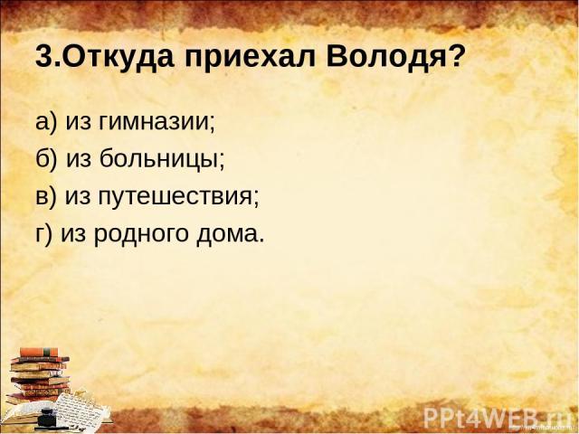 3.Откуда приехал Володя? а) из гимназии; б) из больницы; в) из путешествия; г) из родного дома. http://ku4mina.ucoz.ru/