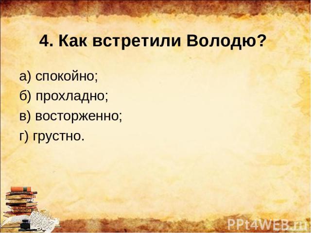 4. Как встретили Володю? а) спокойно; б) прохладно; в) восторженно; г) грустно. http://ku4mina.ucoz.ru/
