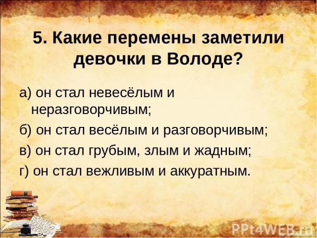 5. Какие перемены заметили девочки в Володе? а) он стал невесёлым и неразговорчивым; б) он стал весёлым и разговорчивым; в) он стал грубым, злым и жадным; г) он стал вежливым и аккуратным. http://ku4mina.ucoz.ru/