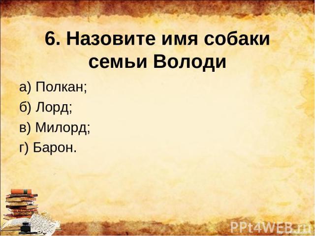 6. Назовите имя собаки семьи Володи а) Полкан; б) Лорд; в) Милорд; г) Барон. http://ku4mina.ucoz.ru/