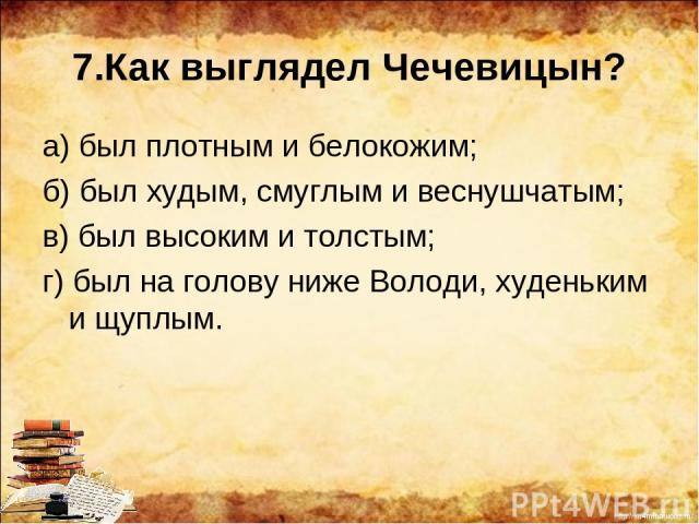 7.Как выглядел Чечевицын? а) был плотным и белокожим; б) был худым, смуглым и веснушчатым; в) был высоким и толстым; г) был на голову ниже Володи, худеньким и щуплым. http://ku4mina.ucoz.ru/