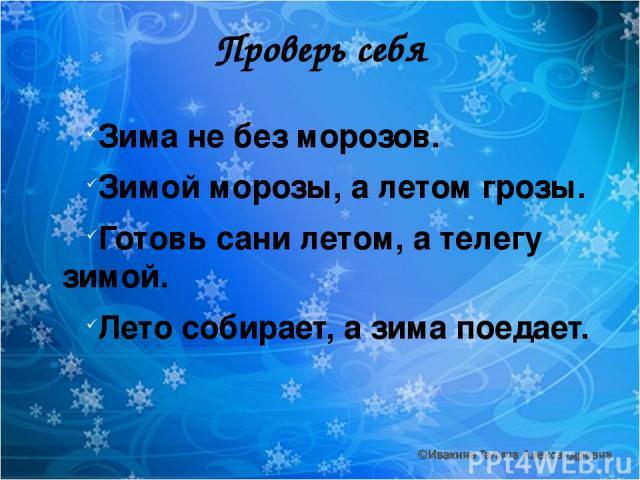 Проверь себя Зима не без морозов. Зимой морозы, а летом грозы. Готовь сани летом, а телегу зимой. Лето собирает, а зима поедает.