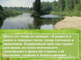 Много лет позже он напишет: «Я родился и вырос в северных лесах, среди охотников