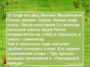 И тогда его дед, Михаил Михайлович Попов, решает: Шурку Яшина надо учить. После